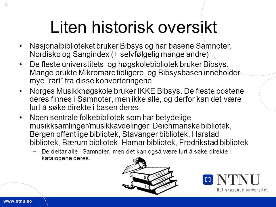 6 Liten historisk oversikt Nasjonalbiblioteket bruker Bibsys og har basene Samnoter, Nordisko og Sangindex (+ selvfølgelig mange andre) De fleste universtitets- og høgskolebibliotek bruker Bibsys.