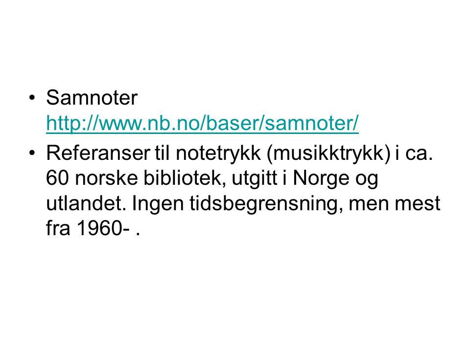 Samnoter http://www.nb.no/baser/samnoter/ http://www.nb.no/baser/samnoter/ Referanser til notetrykk (musikktrykk) i ca. 60 norske bibliotek, utgitt i