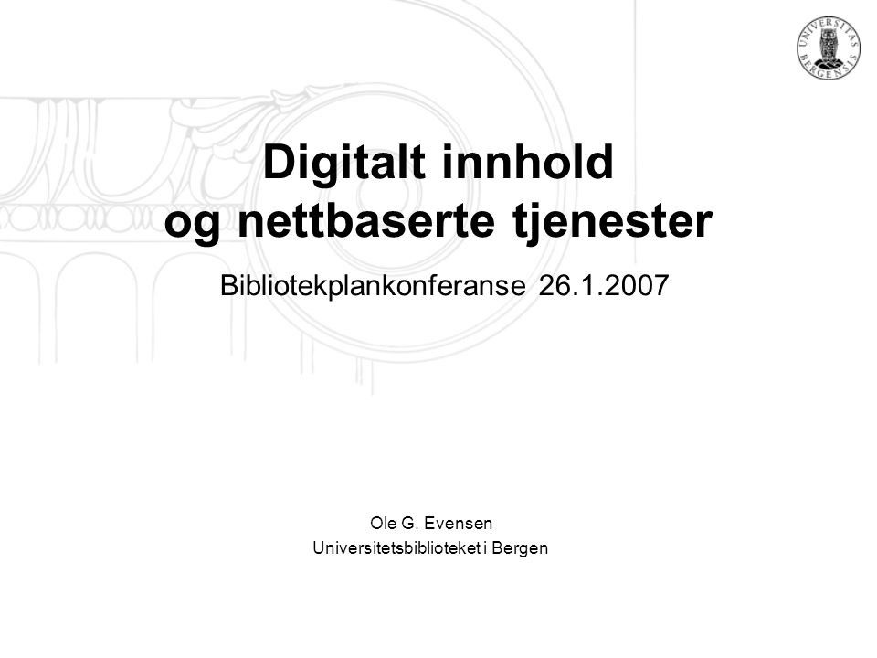 Digitalt innhold og nettbaserte tjenester Bibliotekplankonferanse 26.1.2007 Ole G. Evensen Universitetsbiblioteket i Bergen