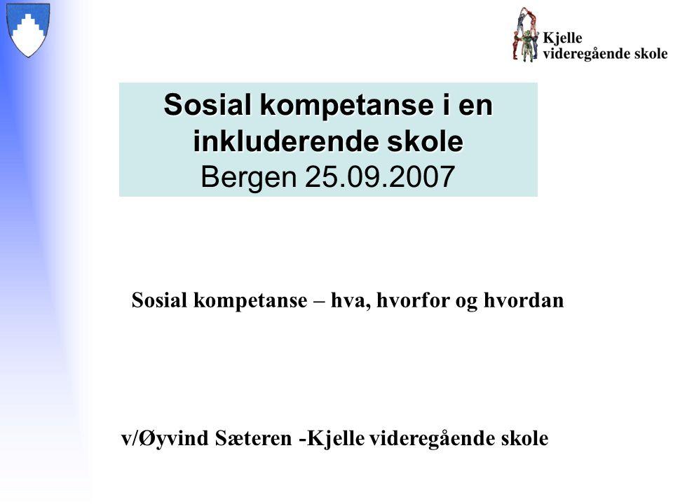 v/Øyvind Sæteren -Kjelle videregående skole Sosial kompetanse i en inkluderende skole Bergen 25.09.2007 Sosial kompetanse – hva, hvorfor og hvordan