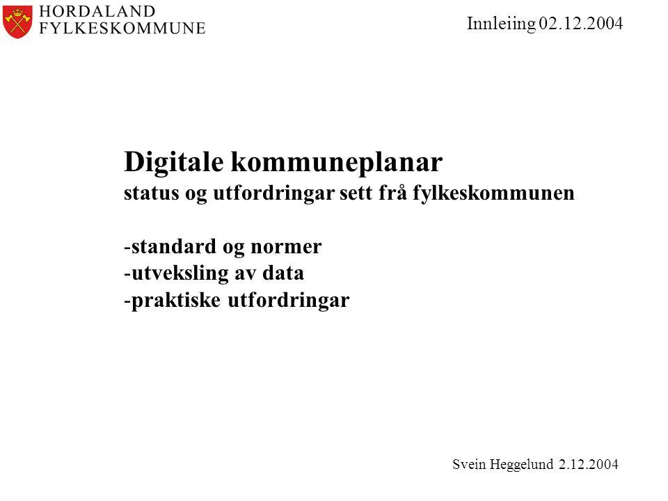 Innleiing 02.12.2004 Digitale kommuneplanar status og utfordringar sett frå fylkeskommunen -standard og normer -utveksling av data -praktiske utfordringar Svein Heggelund 2.12.2004