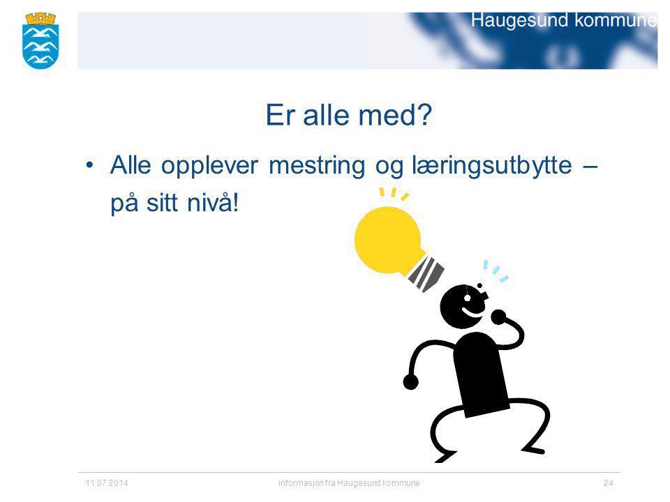Er alle med? Alle opplever mestring og læringsutbytte – på sitt nivå! 11.07.2014informasjon fra Haugesund kommune24