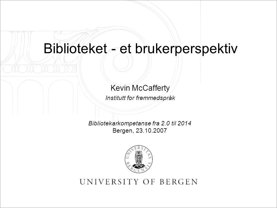 Biblioteket - et brukerperspektiv Kevin McCafferty Institutt for fremmedspråk Bibliotekarkompetanse fra 2.0 til 2014 Bergen, 23.10.2007