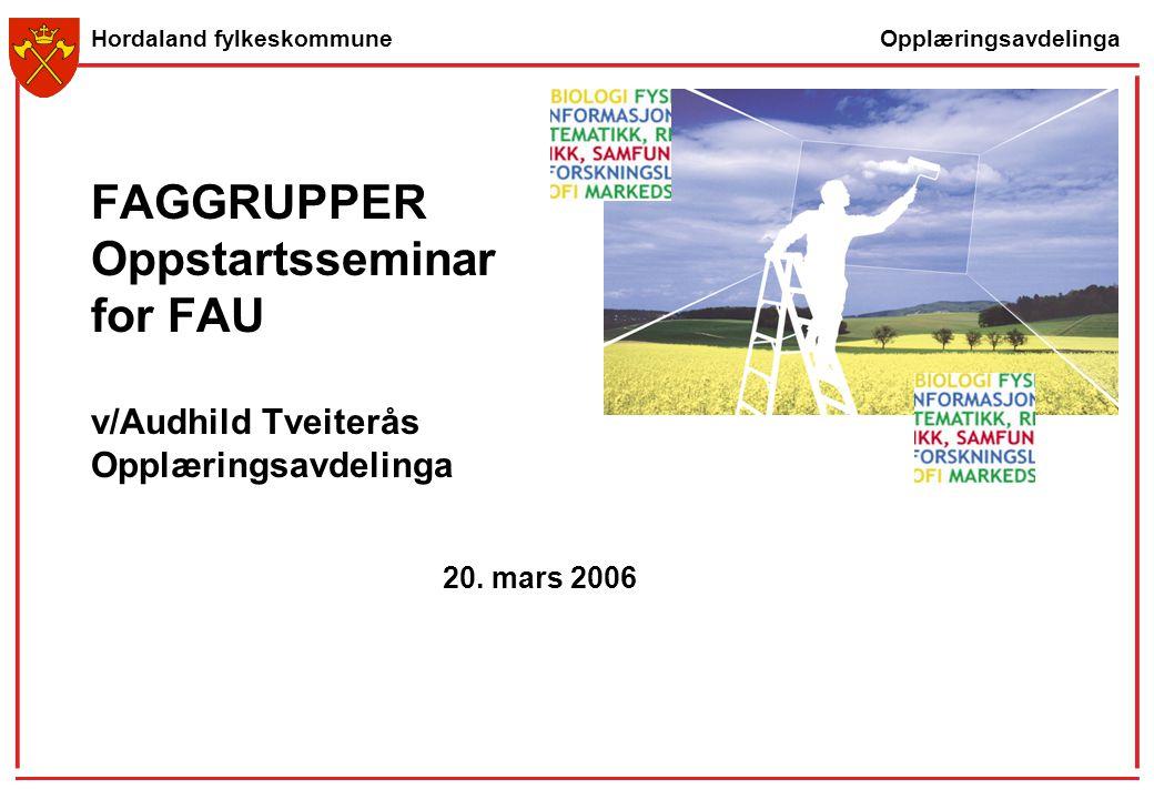 Opplæringsavdelinga Hordaland fylkeskommune FAGGRUPPER Oppstartsseminar for FAU v/Audhild Tveiterås Opplæringsavdelinga 20. mars 2006