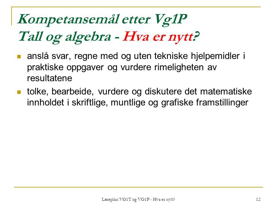 Læreplan VG1T og VG1P - Hva er nytt? 12 Kompetansemål etter Vg1P Tall og algebra - Hva er nytt? anslå svar, regne med og uten tekniske hjelpemidler i