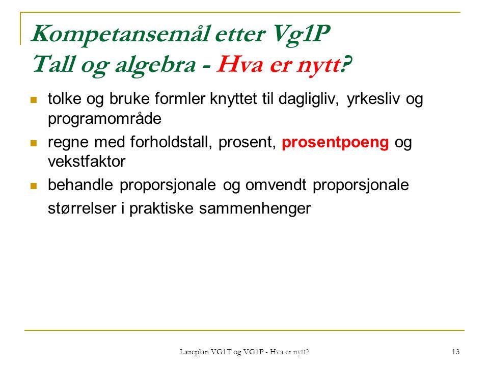 Læreplan VG1T og VG1P - Hva er nytt? 13 Kompetansemål etter Vg1P Tall og algebra - Hva er nytt? tolke og bruke formler knyttet til dagligliv, yrkesliv