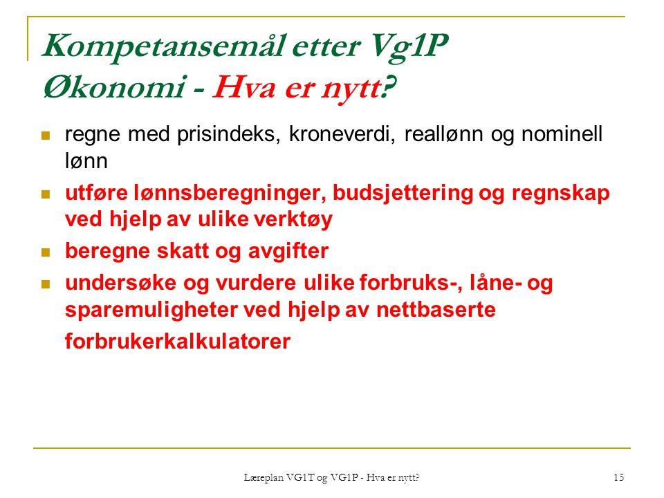 Læreplan VG1T og VG1P - Hva er nytt? 15 Kompetansemål etter Vg1P Økonomi - Hva er nytt? regne med prisindeks, kroneverdi, reallønn og nominell lønn ut