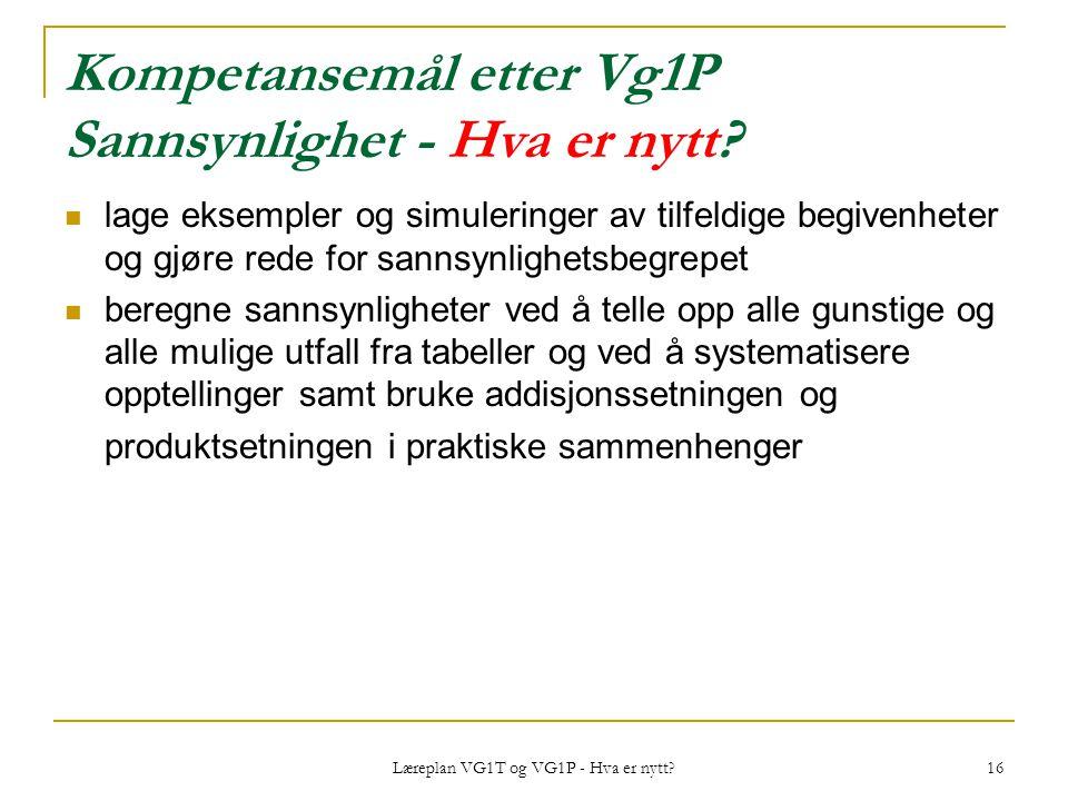 Læreplan VG1T og VG1P - Hva er nytt? 16 Kompetansemål etter Vg1P Sannsynlighet - Hva er nytt? lage eksempler og simuleringer av tilfeldige begivenhete