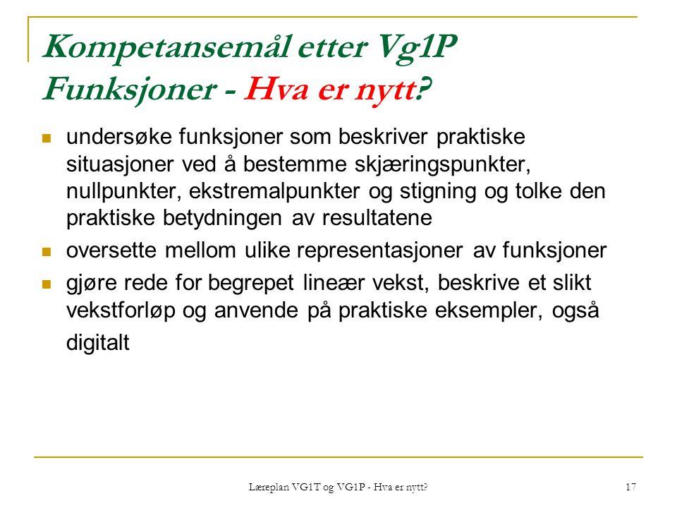 Læreplan VG1T og VG1P - Hva er nytt? 17 Kompetansemål etter Vg1P Funksjoner - Hva er nytt? undersøke funksjoner som beskriver praktiske situasjoner ve