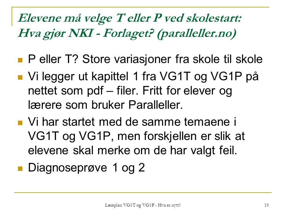 Læreplan VG1T og VG1P - Hva er nytt? 19 Elevene må velge T eller P ved skolestart: Hva gjør NKI - Forlaget? (paralleller.no) P eller T? Store variasjo