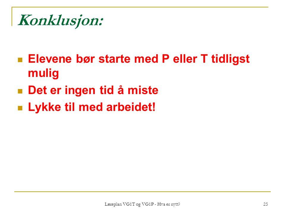 Læreplan VG1T og VG1P - Hva er nytt? 25 Konklusjon: Elevene bør starte med P eller T tidligst mulig Det er ingen tid å miste Lykke til med arbeidet!