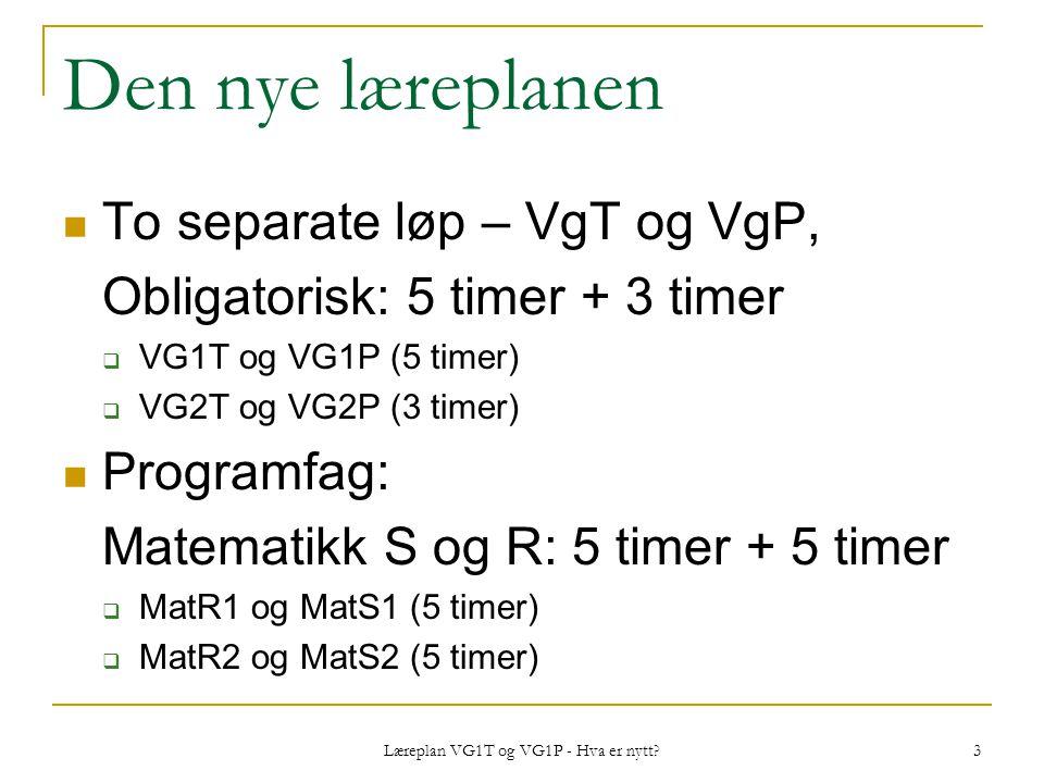 Læreplan VG1T og VG1P - Hva er nytt? 3 Den nye læreplanen To separate løp – VgT og VgP, Obligatorisk: 5 timer + 3 timer  VG1T og VG1P (5 timer)  VG2