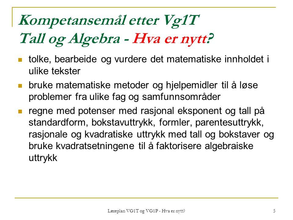 Læreplan VG1T og VG1P - Hva er nytt? 5 Kompetansemål etter Vg1T Tall og Algebra - Hva er nytt? tolke, bearbeide og vurdere det matematiske innholdet i