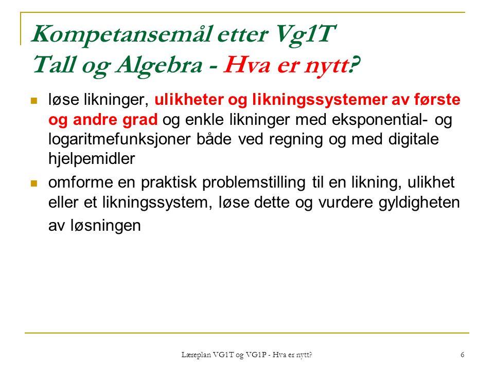 Læreplan VG1T og VG1P - Hva er nytt? 6 Kompetansemål etter Vg1T Tall og Algebra - Hva er nytt? løse likninger, ulikheter og likningssystemer av første