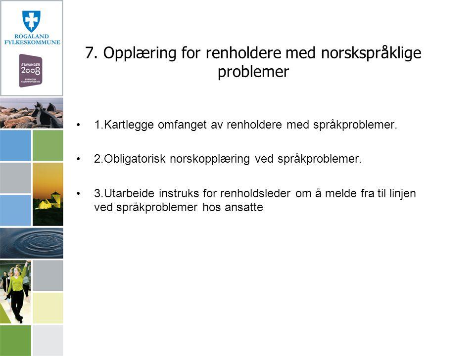 7. Opplæring for renholdere med norskspråklige problemer 1.Kartlegge omfanget av renholdere med språkproblemer. 2.Obligatorisk norskopplæring ved språ