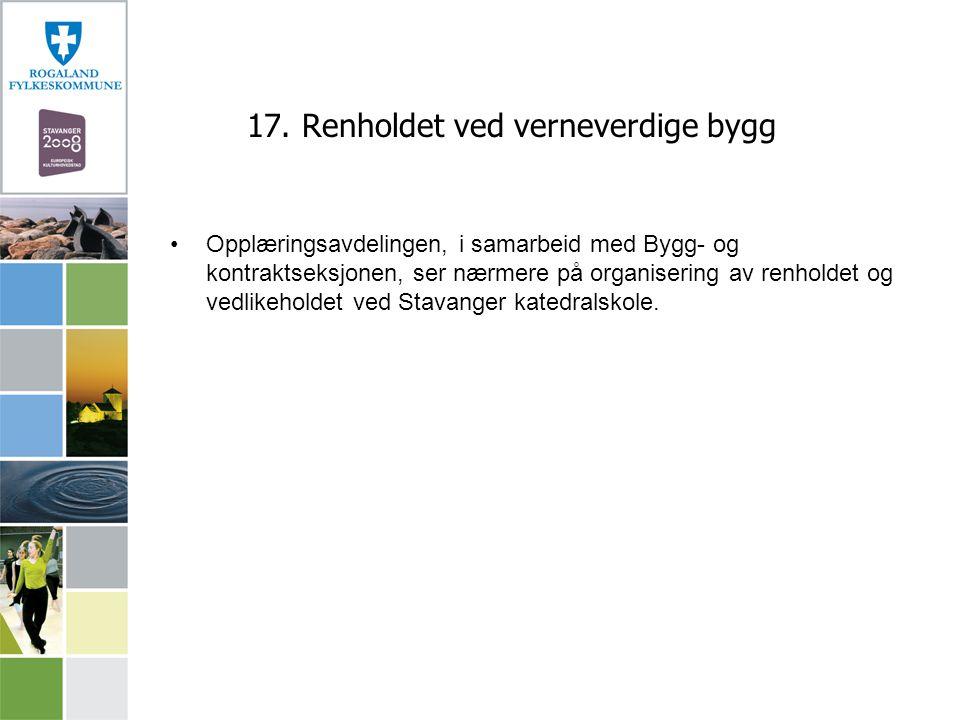17. Renholdet ved verneverdige bygg Opplæringsavdelingen, i samarbeid med Bygg- og kontraktseksjonen, ser nærmere på organisering av renholdet og vedl