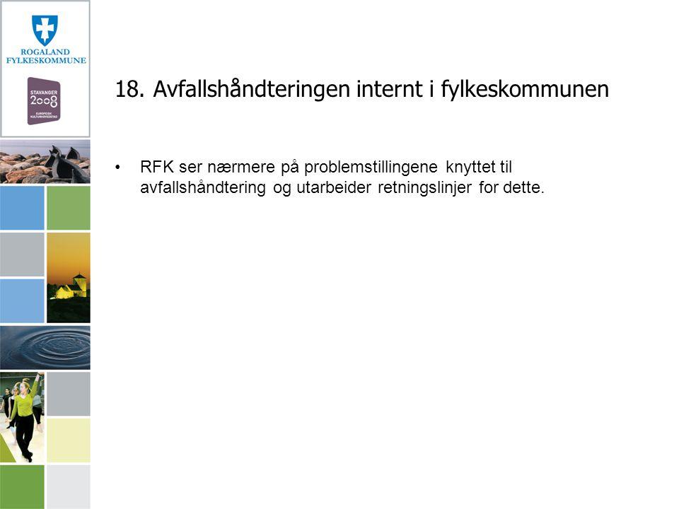 18. Avfallshåndteringen internt i fylkeskommunen RFK ser nærmere på problemstillingene knyttet til avfallshåndtering og utarbeider retningslinjer for