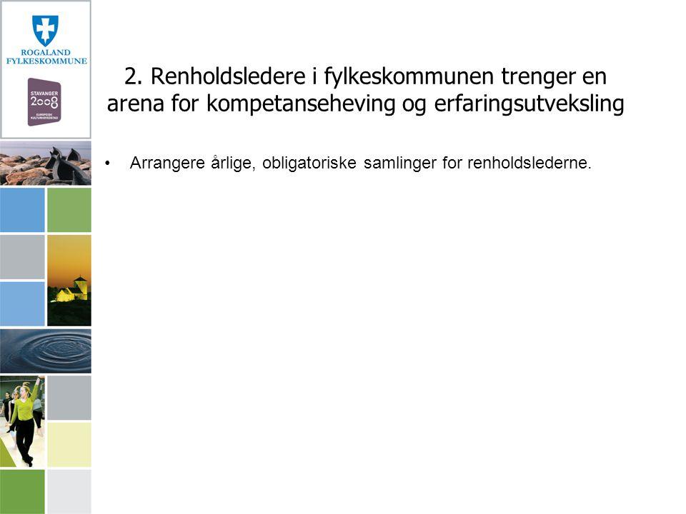 2. Renholdsledere i fylkeskommunen trenger en arena for kompetanseheving og erfaringsutveksling Arrangere årlige, obligatoriske samlinger for renholds