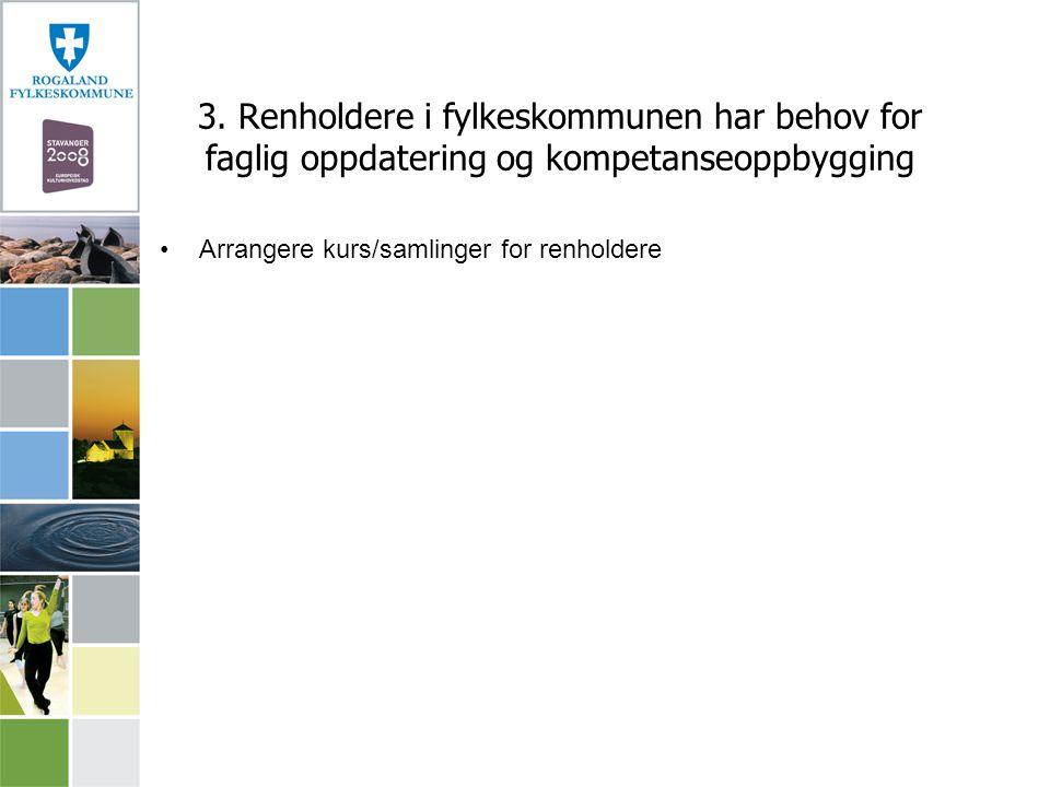 3. Renholdere i fylkeskommunen har behov for faglig oppdatering og kompetanseoppbygging Arrangere kurs/samlinger for renholdere