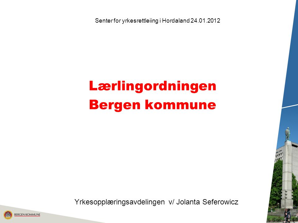Lærlingordningen Bergen kommune Senter for yrkesrettleiing i Hordaland 24.01.2012 Yrkesopplæringsavdelingen v/ Jolanta Seferowicz