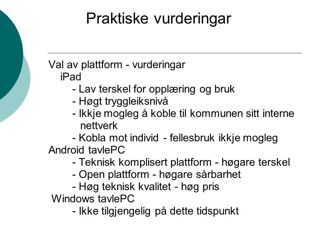 Praktiske vurderingar Val av plattform - vurderingar iPad - Lav terskel for opplæring og bruk - Høgt tryggleiksnivå - Ikkje mogleg å koble til kommunen sitt interne nettverk - Kobla mot individ - fellesbruk ikkje mogleg Android tavlePC - Teknisk komplisert plattform - høgare terskel - Open plattform - høgare sårbarhet - Høg teknisk kvalitet - høg pris Windows tavlePC - Ikke tilgjengelig på dette tidspunkt
