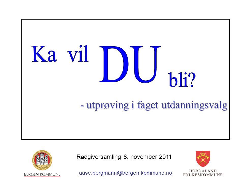 - utprøving i faget utdanningsvalg aase.bergmann@bergen.kommune.no Rådgiversamling 8. november 2011