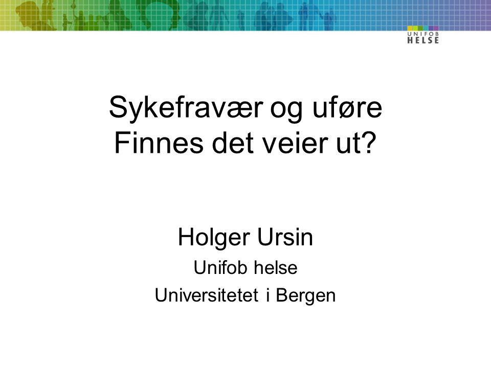 Sykefravær og uføre Finnes det veier ut Holger Ursin Unifob helse Universitetet i Bergen