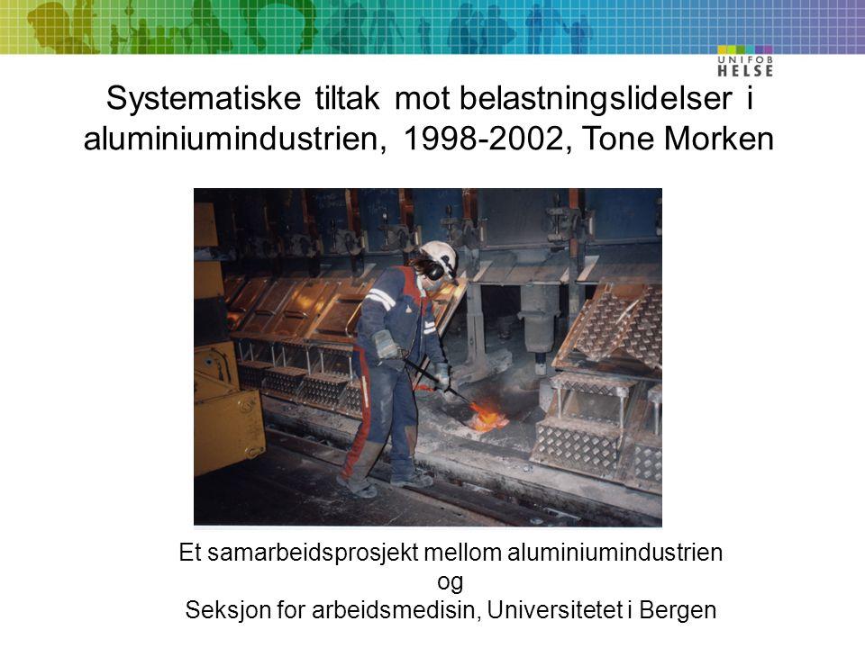 Systematiske tiltak mot belastningslidelser i aluminiumindustrien, 1998-2002, Tone Morken Et samarbeidsprosjekt mellom aluminiumindustrien og Seksjon for arbeidsmedisin, Universitetet i Bergen