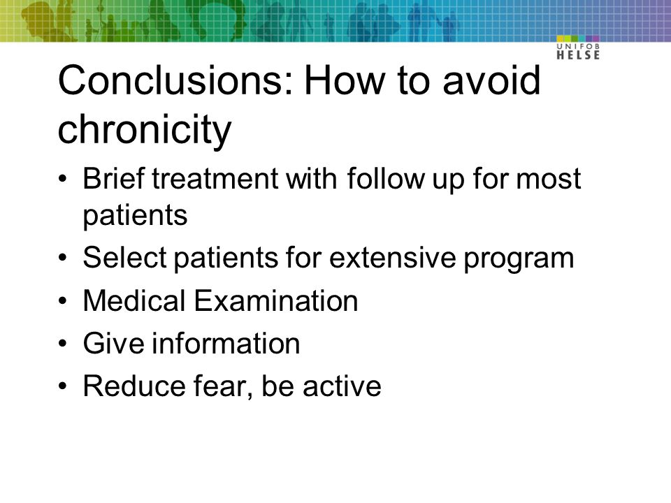 Conclusions: How to avoid chronicity Brief treatment with follow up for most patients Select patients for extensive program Medical Examination Give information Reduce fear, be active