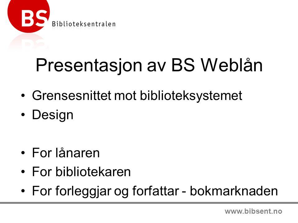 www.bibsent.no Presentasjon av BS Weblån Grensesnittet mot biblioteksystemet Design For lånaren For bibliotekaren For forleggjar og forfattar - bokmar