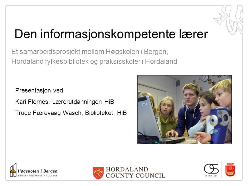 Den informasjonskompetente lærer Et samarbeidsprosjekt mellom Høgskolen i Bergen, Hordaland fylkesbibliotek og praksisskoler i Hordaland Presentasjon