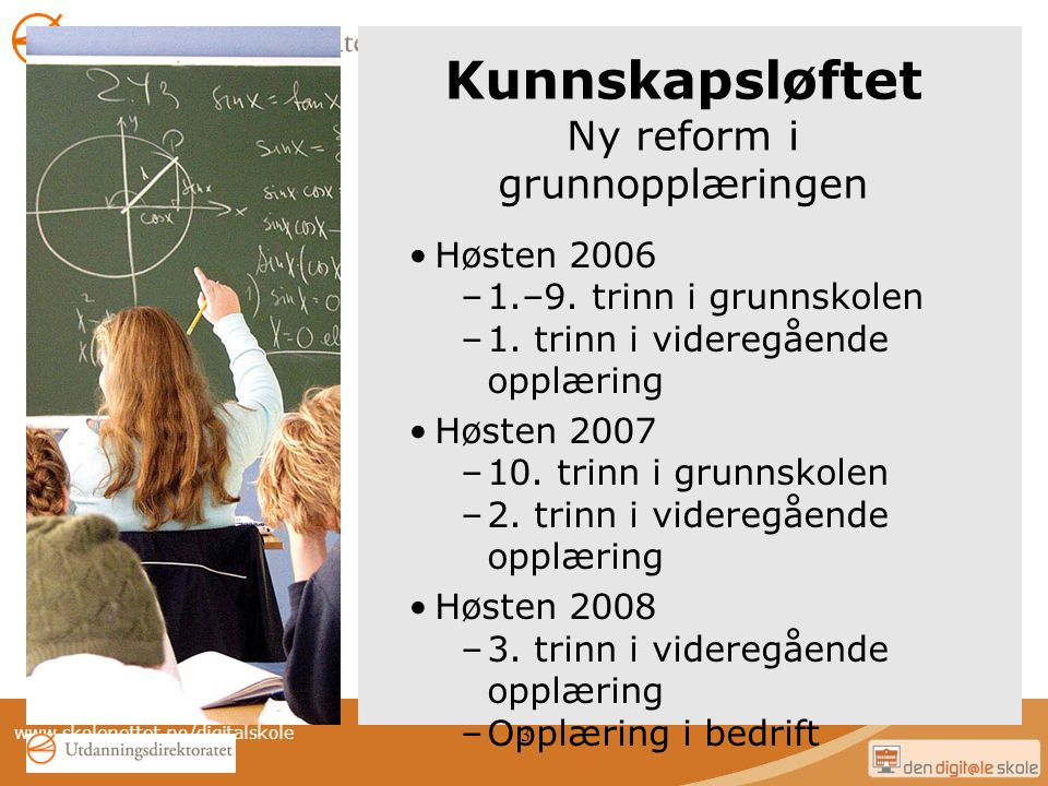 www.skolenettet.no/digitalskole 3 Kunnskapsløftet Ny reform i grunnopplæringen Høsten 2006 –1.–9. trinn i grunnskolen –1. trinn i videregående opplæri