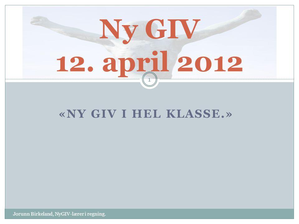 «NY GIV I HEL KLASSE.» Ny GIV 12. april 2012 1 Jorunn Birkeland, NyGIV-lærer i regning.