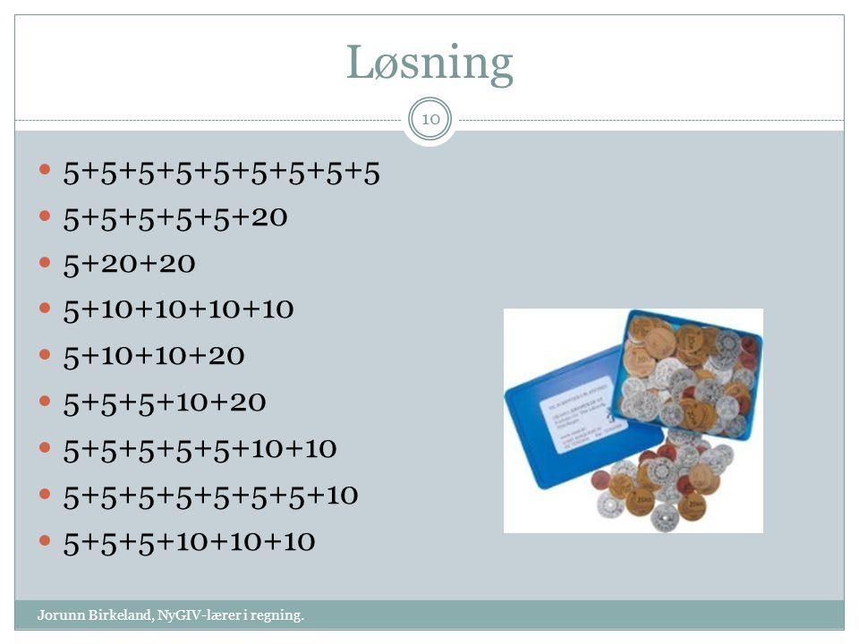 Løsning 5+5+5+5+5+5+5+5+5 5+5+5+5+5+20 5+20+20 5+10+10+10+10 5+10+10+20 5+5+5+10+20 5+5+5+5+5+10+10 5+5+5+5+5+5+5+10 5+5+5+10+10+10 10 Jorunn Birkeland, NyGIV-lærer i regning.