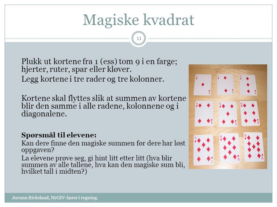 Magiske kvadrat Plukk ut kortene fra 1 (ess) tom 9 i en farge; hjerter, ruter, spar eller kløver. Legg kortene i tre rader og tre kolonner. Kortene sk