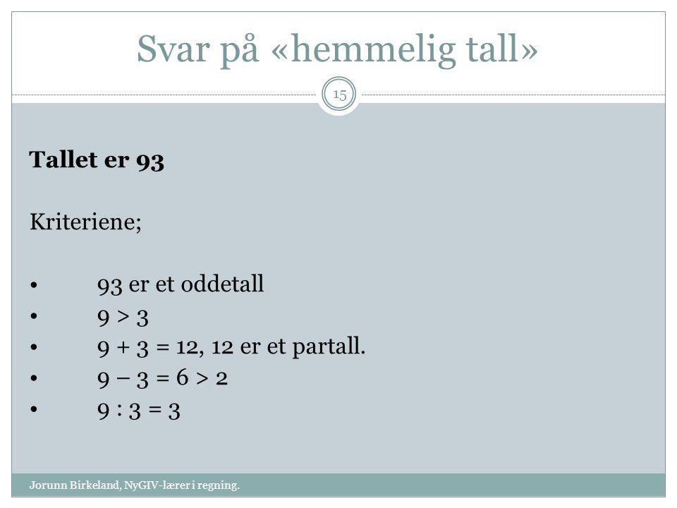Svar på «hemmelig tall» Tallet er 93 Kriteriene; 93 er et oddetall 9 > 3 9 + 3 = 12, 12 er et partall. 9 – 3 = 6 > 2 9 : 3 = 3 15 Jorunn Birkeland, Ny