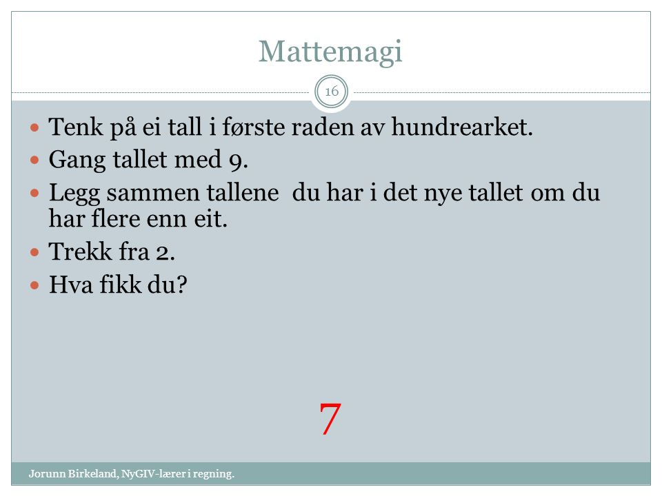 Mattemagi Jorunn Birkeland, NyGIV-lærer i regning. 16 Tenk på ei tall i første raden av hundrearket. Gang tallet med 9. Legg sammen tallene du har i d