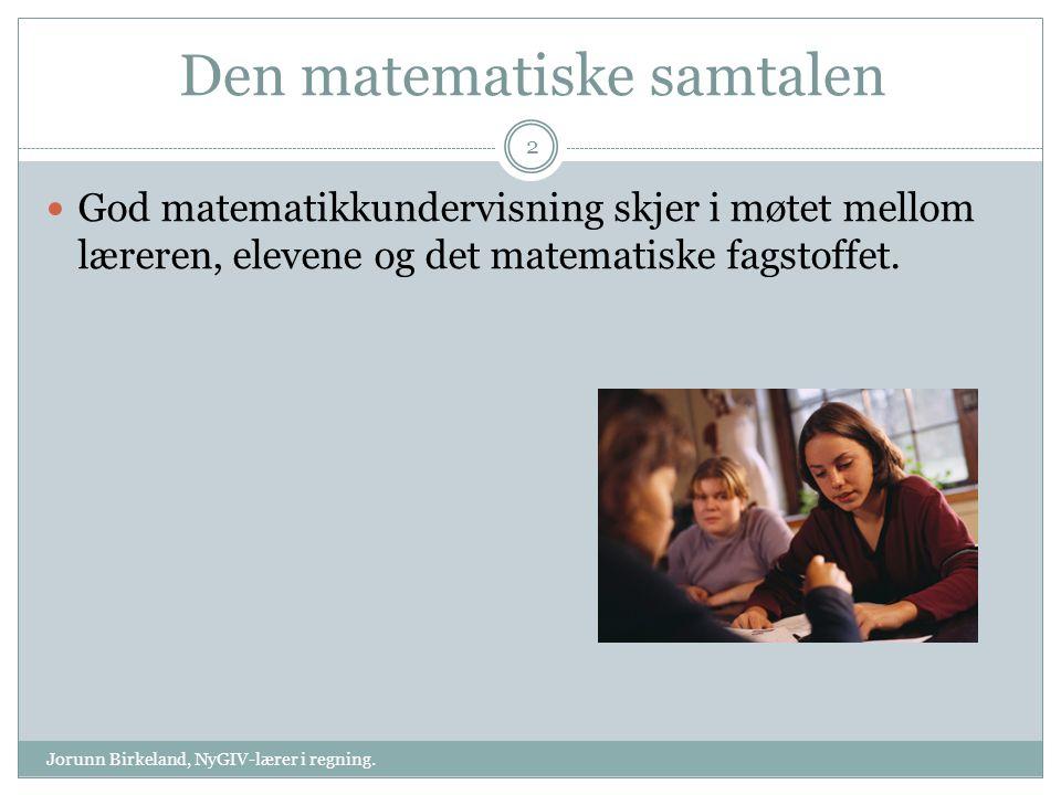 Den matematiske samtalen God matematikkundervisning skjer i møtet mellom læreren, elevene og det matematiske fagstoffet. 2 Jorunn Birkeland, NyGIV-lær