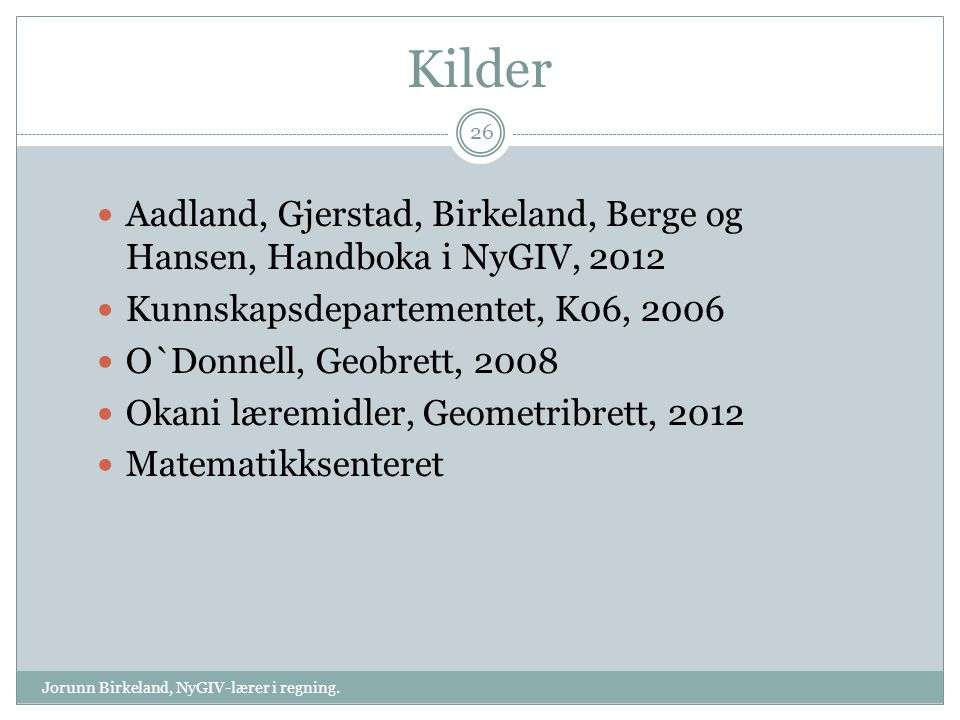 Kilder Aadland, Gjerstad, Birkeland, Berge og Hansen, Handboka i NyGIV, 2012 Kunnskapsdepartementet, K06, 2006 O`Donnell, Geobrett, 2008 Okani læremid
