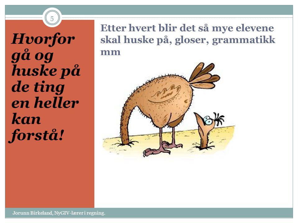 Etter hvert blir det så mye elevene skal huske på, gloser, grammatikk mm Hvorfor gå og huske på de ting en heller kan forstå! 5 Jorunn Birkeland, NyGI