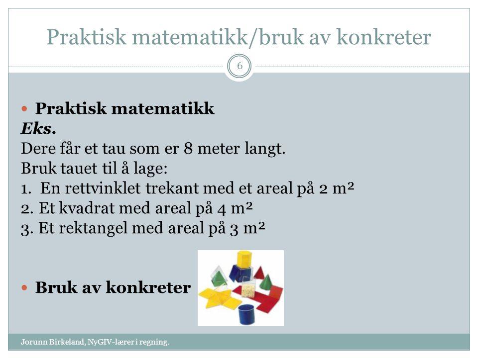 Praktisk matematikk/bruk av konkreter Jorunn Birkeland, NyGIV-lærer i regning. 6 Praktisk matematikk Eks. Dere får et tau som er 8 meter langt. Bruk t