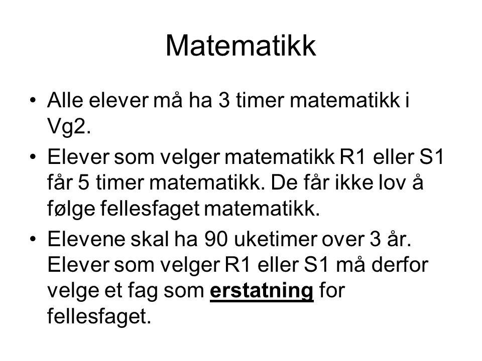 Matematikk Alle elever må ha 3 timer matematikk i Vg2. Elever som velger matematikk R1 eller S1 får 5 timer matematikk. De får ikke lov å følge felles