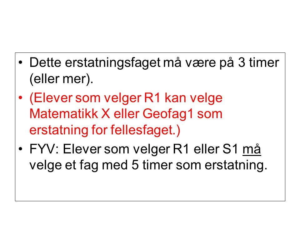 Dette erstatningsfaget må være på 3 timer (eller mer). (Elever som velger R1 kan velge Matematikk X eller Geofag1 som erstatning for fellesfaget.) FYV