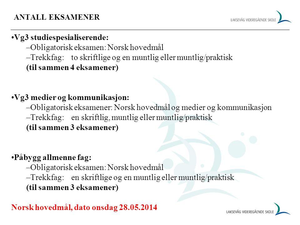 ANTALL EKSAMENER Vg3 studiespesialiserende: –Obligatorisk eksamen: Norsk hovedmål –Trekkfag:to skriftlige og en muntlig eller muntlig/praktisk (til sammen 4 eksamener) Vg3 medier og kommunikasjon: –Obligatorisk eksamener: Norsk hovedmål og medier og kommunikasjon –Trekkfag:en skriftlig, muntlig eller muntlig/praktisk (til sammen 3 eksamener) Påbygg allmenne fag: –Obligatorisk eksamen: Norsk hovedmål –Trekkfag:en skriftlige og en muntlig eller muntlig/praktisk (til sammen 3 eksamener) Norsk hovedmål, dato onsdag 28.05.2014