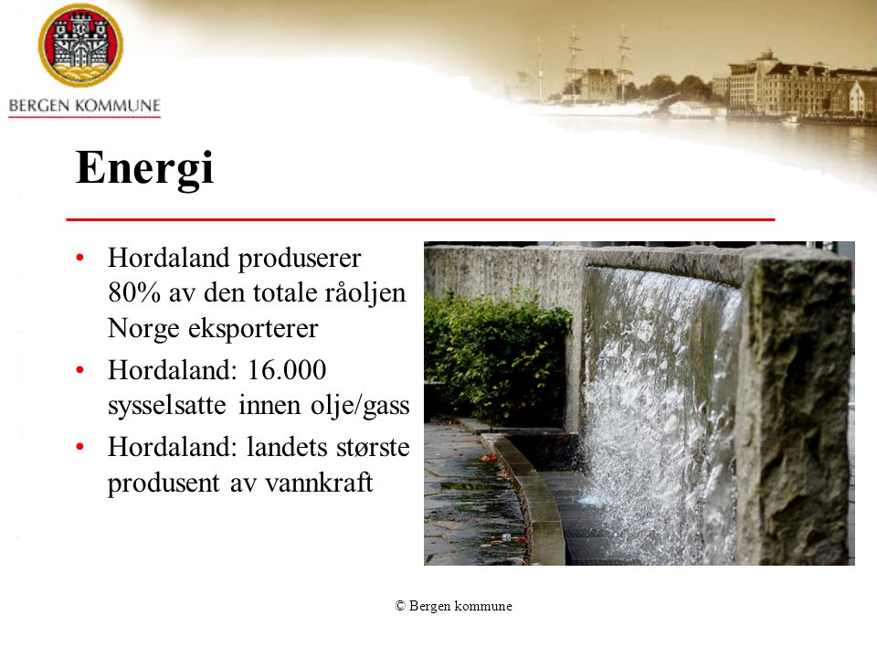 © Bergen kommune Energi Hordaland produserer 80% av den totale råoljen Norge eksporterer Hordaland: 16.000 sysselsatte innen olje/gass Hordaland: land