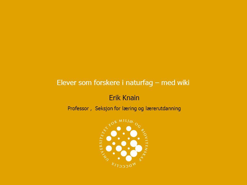 Elever som forskere i naturfag – med wiki Erik Knain Professor, Seksjon for læring og lærerutdanning