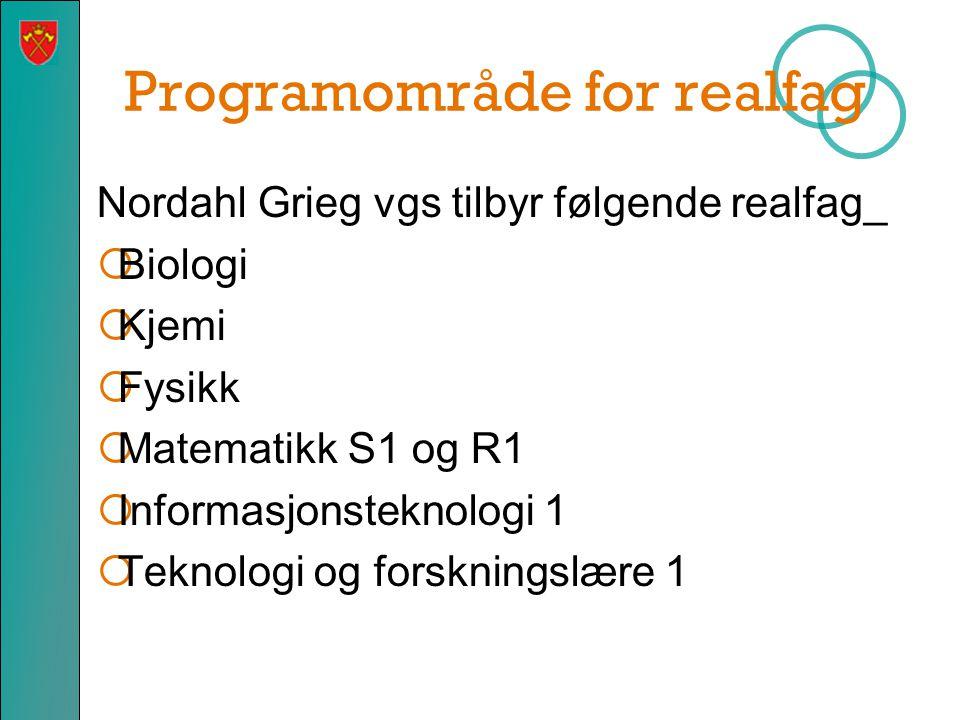 Programområde for realfag Nordahl Grieg vgs tilbyr følgende realfag_  Biologi  Kjemi  Fysikk  Matematikk S1 og R1  Informasjonsteknologi 1  Tekn