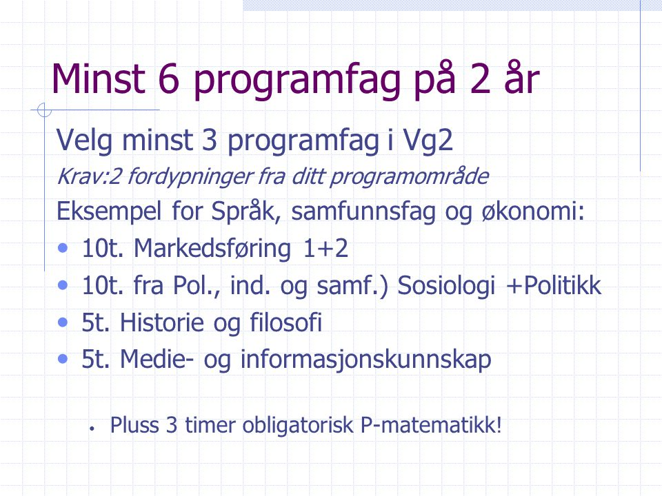 Minst 6 programfag på 2 år Velg minst 3 programfag i Vg2 Krav:2 fordypninger fra ditt programområde Eksempel for Språk, samfunnsfag og økonomi: 10t. M