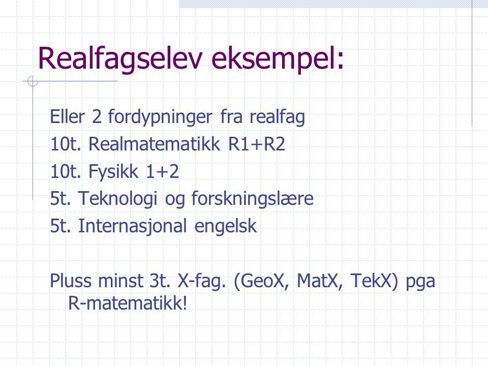 Realfagselev eksempel: Eller 2 fordypninger fra realfag 10t. Realmatematikk R1+R2 10t. Fysikk 1+2 5t. Teknologi og forskningslære 5t. Internasjonal en