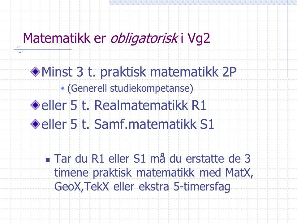 Matematikk er obligatorisk i Vg2 Minst 3 t. praktisk matematikk 2P  (Generell studiekompetanse) eller 5 t. Realmatematikk R1 eller 5 t. Samf.matemati